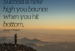 success is how high you bounce when you hit rock bottom