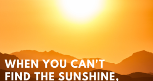 When you cant find the sunshine be the sunshine