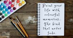 Paint your life with colourful memories ... the kind that will never fade.